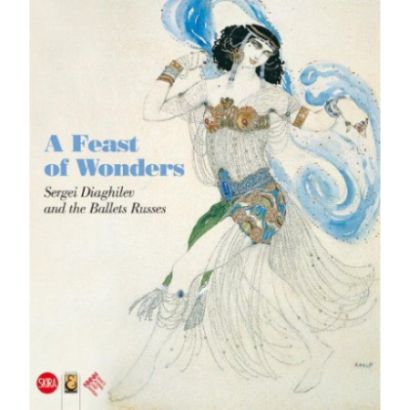 the ballet russes  A Feast of Wonders: Sergei Diaghilev and the Ballets Russes